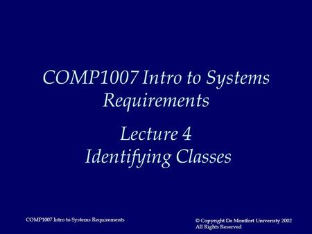 COMP1007 Intro to Systems Requirements © Copyright De Montfort University 2002 All Rights Reserved COMP1007 Intro to Systems Requirements Lecture 4 Identifying.