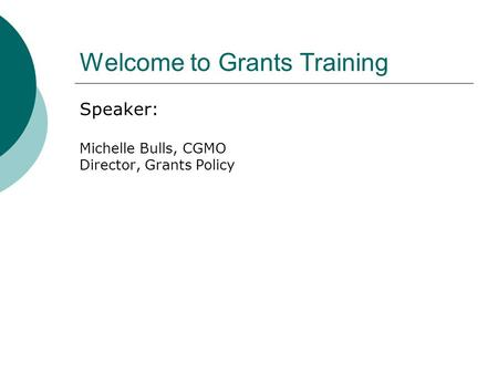 Welcome to Grants Training Speaker: Michelle Bulls, CGMO Director, Grants Policy.
