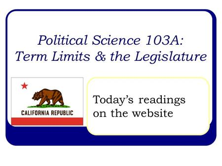 Political Science 103A: Term Limits & the Legislature Today's readings on the website.
