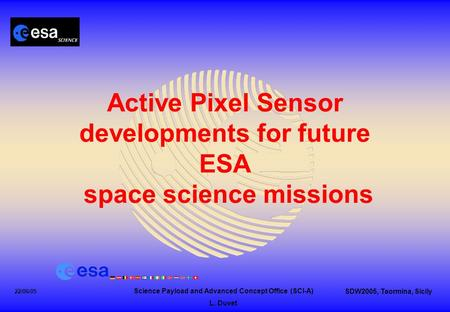 Science Payload and Advanced Concept Office (SCI-A) L. Duvet SDW2005, Taormina, Sicily 22/06/05 Active Pixel Sensor developments for future ESA space science.