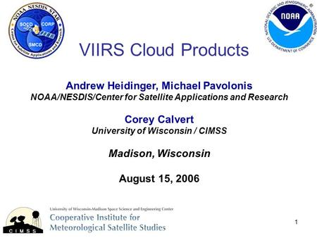 1 VIIRS Cloud Products Andrew Heidinger, Michael Pavolonis NOAA/NESDIS/Center for Satellite Applications and Research Corey Calvert University of Wisconsin.