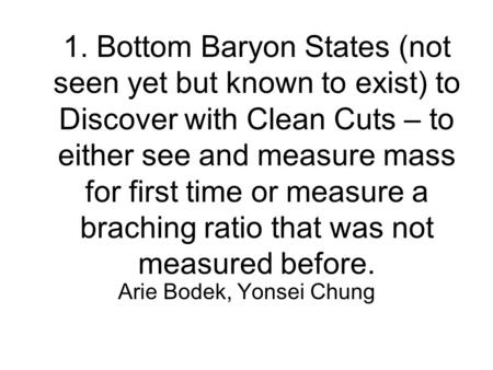 1. Bottom Baryon States (not seen yet but known to exist) to Discover with Clean Cuts – to either see and measure mass for first time or measure a braching.