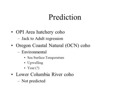 Prediction OPI Area hatchery coho –Jack to Adult regression Oregon Coastal Natural (OCN) coho –Environmental Sea Surface Temperature Upwelling Year (?)