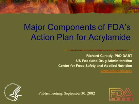 Major Components of FDA's Action Plan for Acrylamide Richard Canady, PhD DABT US Food and Drug Administration Center for Food Safety and Applied Nutrition.