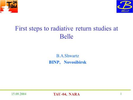 15.09.2004 TAU-04, NARA 1 First steps to radiative return studies at Belle B.A.Shwartz BINP, Novosibirsk.