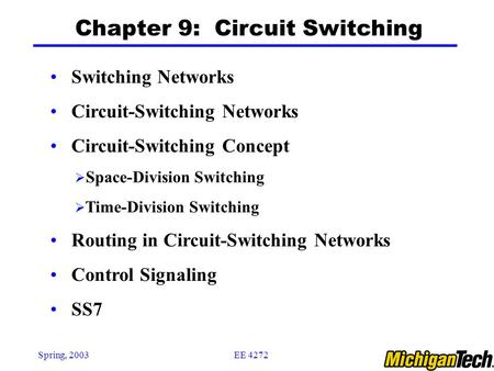 EE 4272Spring, 2003 Chapter 9: Circuit Switching Switching Networks Circuit-Switching Networks Circuit-Switching Concept  Space-Division Switching  Time-Division.
