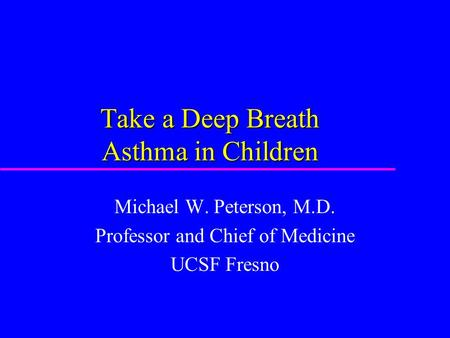Take a Deep Breath Asthma in Children Michael W. Peterson, M.D. Professor and Chief of Medicine UCSF Fresno.