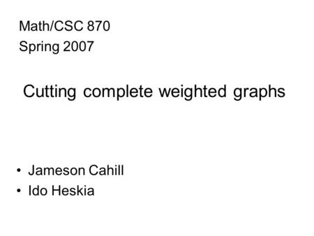 Cutting complete weighted graphs Jameson Cahill Ido Heskia Math/CSC 870 Spring 2007.