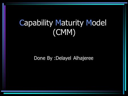 Capability Maturity Model (CMM) Done By :Delayel Alhajeree.
