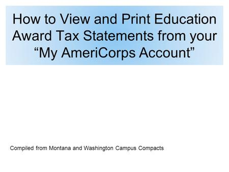"How to View and Print Education Award Tax Statements from your ""My AmeriCorps Account"" Compiled from Montana and Washington Campus Compacts."