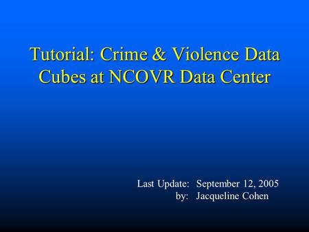 Tutorial: Crime & Violence Data Cubes at NCOVR Data Center Last Update:September 12, 2005 by:Jacqueline Cohen.