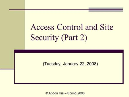 Access Control and Site Security (Part 2) (Tuesday, January 22, 2008) © Abdou Illia – Spring 2008.