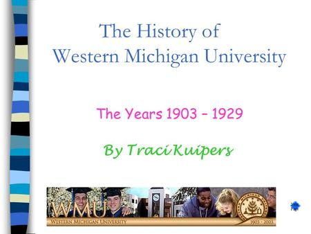 The History of Western Michigan University The Years 1903 – 1929 By Traci Kuipers Next Page.
