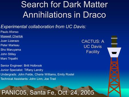 Search for Dark Matter Annihilations in Draco Experimental collaboration from UC Davis: Paulo Afonso Maxwell Chertok Juan Lizarazo Peter Marleau Sho Maruyama.