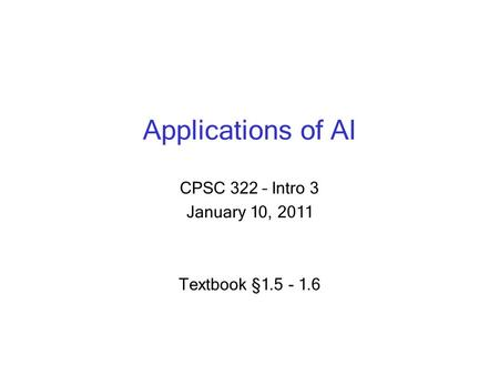 Applications of AI CPSC 322 – Intro 3 January 10, 2011 Textbook § 1.5 - 1.6.