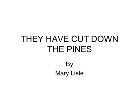 THEY HAVE CUT DOWN THE PINES By Mary Lisle. They have cut down the pines.