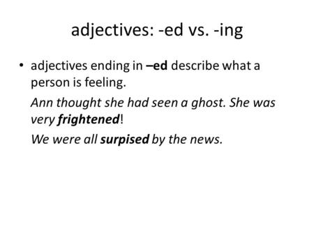 Adjectives: -ed vs. -ing adjectives ending in –ed describe what a person is feeling. Ann thought she had seen a ghost. She was very frightened! We were.