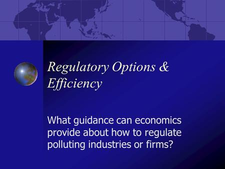 Regulatory Options & Efficiency What guidance can economics provide about how to regulate polluting industries or firms?