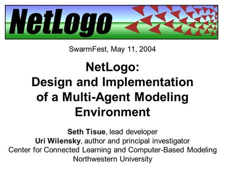 NetLogo: Design and Implementation of a Multi-Agent Modeling Environment Seth Tisue, lead developer Uri Wilensky, author and principal investigator Center.
