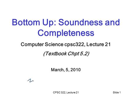 CPSC 322, Lecture 21Slide 1 Bottom Up: Soundness and Completeness Computer Science cpsc322, Lecture 21 (Textbook Chpt 5.2) March, 5, 2010.