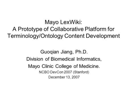 Mayo LexWiki: A Prototype of Collaborative Platform for Terminology/Ontology Content Development Guoqian Jiang, Ph.D. Division of Biomedical Informatics,