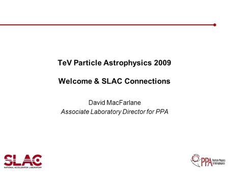 TeV Particle Astrophysics 2009 Welcome & SLAC Connections David MacFarlane Associate Laboratory Director for PPA.