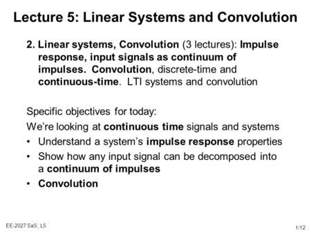 EE-2027 SaS, L5 1/12 Lecture 5: Linear Systems and Convolution 2. Linear systems, Convolution (3 lectures): Impulse response, input signals as continuum.