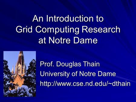 An Introduction to Grid Computing Research at Notre Dame Prof. Douglas Thain University of Notre Dame