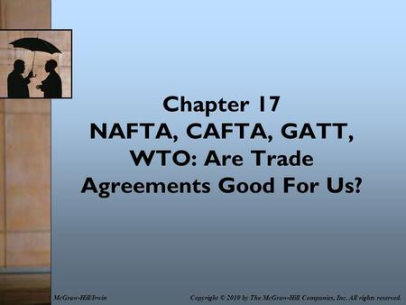 Chapter 17 NAFTA, CAFTA, GATT, WTO: Are Trade Agreements Good For Us? Copyright © 2010 by The McGraw-Hill Companies, Inc. All rights reserved.McGraw-Hill/Irwin.