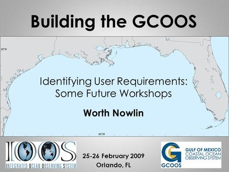 Identifying User Requirements: Some Future Workshops Worth Nowlin 25-26 February 2009 Orlando, FL Building the GCOOS.