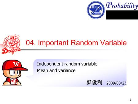 P robability 1 04. Important Random Variable Independent random variable Mean and variance 郭俊利 2009/03/23.