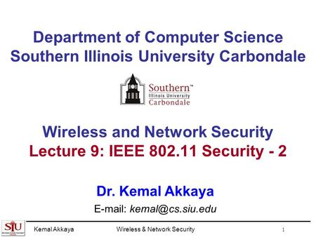 Kemal AkkayaWireless & Network Security 1 Department of Computer Science Southern Illinois University Carbondale Wireless and Network Security Lecture.