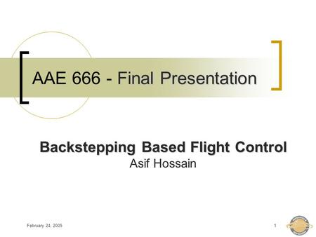 February 24, 20051 Final Presentation AAE 666 - Final Presentation Backstepping Based Flight Control Asif Hossain.