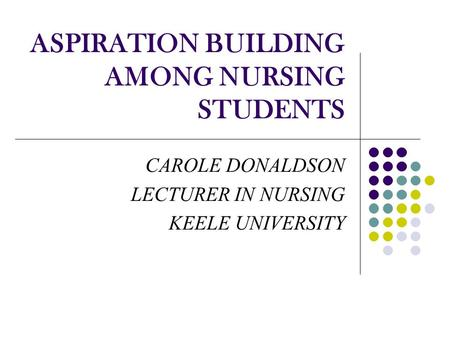 ASPIRATION BUILDING AMONG NURSING STUDENTS CAROLE DONALDSON LECTURER IN NURSING KEELE UNIVERSITY.