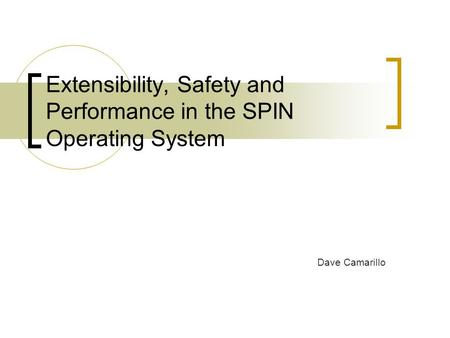 Extensibility, Safety and Performance in the SPIN Operating System Dave Camarillo.