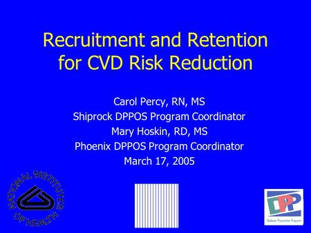 Recruitment and Retention for CVD Risk Reduction Carol Percy, RN, MS Shiprock DPPOS Program Coordinator Mary Hoskin, RD, MS Phoenix DPPOS Program Coordinator.