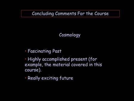 Concluding Comments For the Course Cosmology Fascinating Past Highly accomplished present (for example, the material covered in this course). Really exciting.