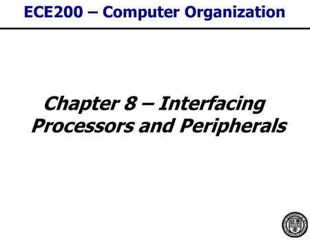 ECE200 – Computer Organization Chapter 8 – Interfacing Processors and Peripherals.