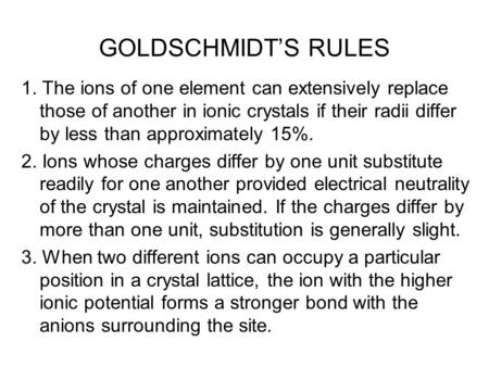 GOLDSCHMIDT'S RULES 1. The ions of one element can extensively replace those of another in ionic crystals if their radii differ by less than approximately.