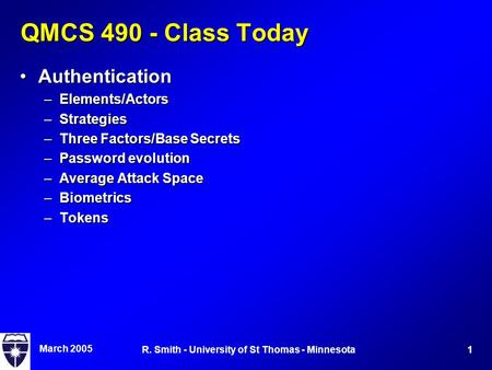 March 2005 1R. Smith - University of St Thomas - Minnesota QMCS 490 - Class Today AuthenticationAuthentication –Elements/Actors –Strategies –Three Factors/Base.
