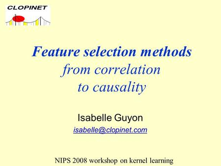 Feature selection methods from correlation to causality Isabelle Guyon NIPS 2008 workshop on kernel learning.