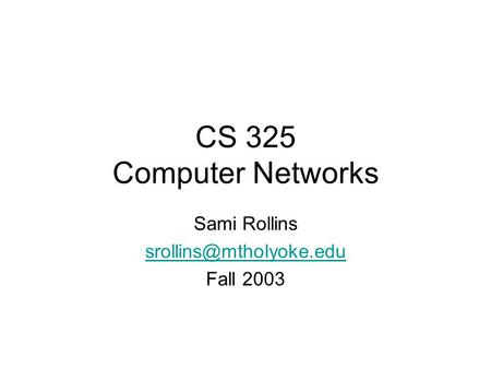 CS 325 Computer Networks Sami Rollins Fall 2003.