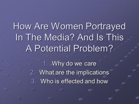 How Are Women Portrayed In The Media? And Is This A Potential Problem? 1.Why do we care 2.What are the implications 3.Who is effected and how.