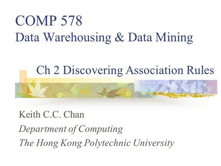 Keith C.C. Chan Department of Computing The Hong Kong Polytechnic University Ch 2 Discovering Association Rules COMP 578 Data Warehousing & Data Mining.