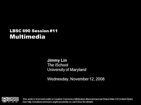 LBSC 690 Session #11 Multimedia Jimmy Lin The iSchool University of Maryland Wednesday, November 12, 2008 This work is licensed under a Creative Commons.