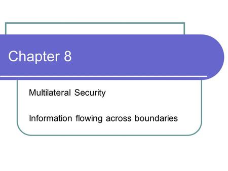 Chapter 8 Multilateral Security Information flowing across boundaries.