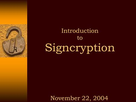 Introduction to Signcryption November 22, 2004. 22/11/2004 Signcryption Public Key (PK) Cryptography Discovering Public Key (PK) cryptography has made.