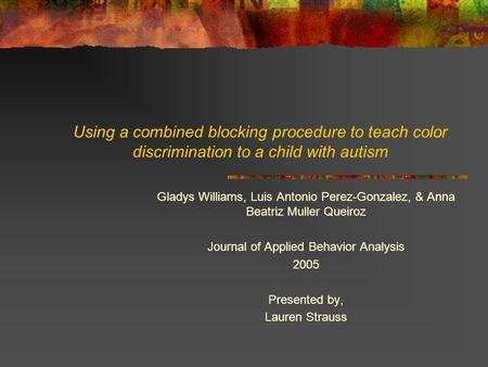 Using a combined blocking procedure to teach color discrimination to a child with autism Gladys Williams, Luis Antonio Perez-Gonzalez, & Anna Beatriz Muller.