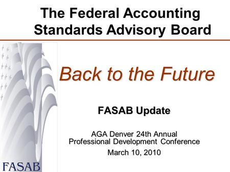 The Federal Accounting Standards Advisory Board Back to the Future Back to the Future FASAB Update AGA Denver 24th Annual Professional Development Conference.