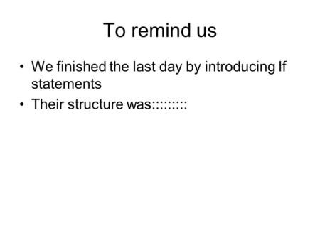 To remind us We finished the last day by introducing If statements Their structure was:::::::::